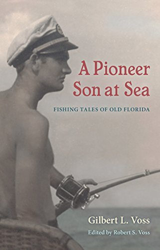 A Pioneer Son at Sea: Fishing Tales of Old Florida: Gilbert L. Voss