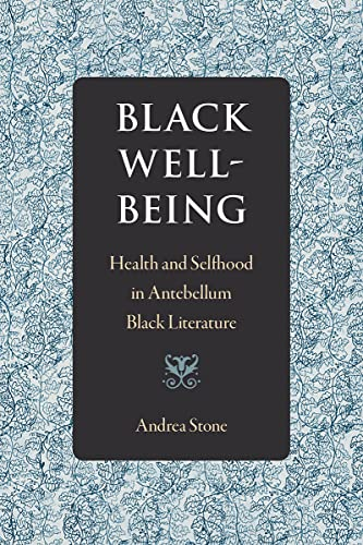 Black Well-Being: Health and Selfhood in Antebellum Black Literature: Andrea Stone