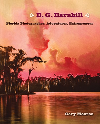 E. G. Barnhill: Florida Photographer, Adventurer, Entrepreneur (Hardcover): Gary Monroe