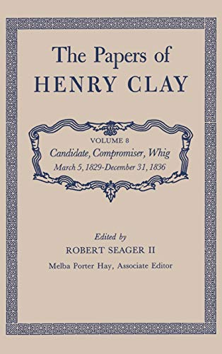 The Papers of Henry Clay. Volume 8: Candidate, Compromiser, Whig, March 5, 1829-December 31, 1836: ...