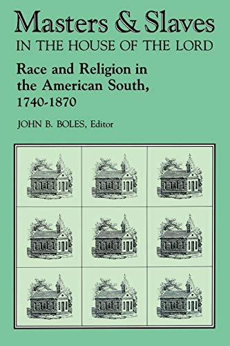 Masters and Slaves in the House of the Lord: Race and Religion in the American South, 1740-1870: ...
