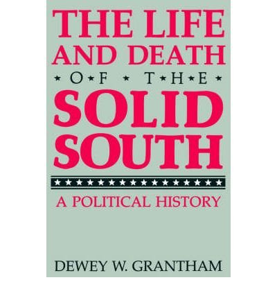 The Life and Death of the Solid South: A Political History: Grantham, Dewey W.