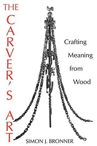 The carver's art Crafting Meaning from Wood - Bronner, Simon J.