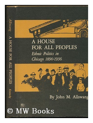 House for All Peoples: Ethnic Politics in Chicago, 1890-1936.: ALLSWANG, JOHN M.