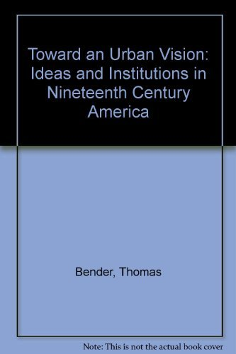 Toward an Urban Vision: Ideas and Institutions in Nineteenth-Century America (0813113261) by Bender, Thomas