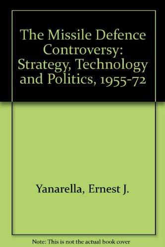 The Missile Defense Controversy: Strategy, Technology, and Politics, 1955-1972: Yanarella