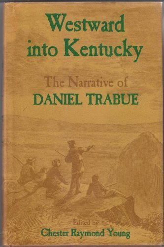 Westward Into Kentucky: The Narrative of Daniel Trabue: Young, Chester Raymond (ed.)