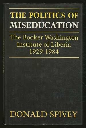 The Politics of Miseducation: The Booker Washington Institute of Liberia, 1929-1984: Spivey, Donald