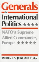 Generals in International Politics: Nato's Supreme Allied Commander, Europe: Univ Pr of ...
