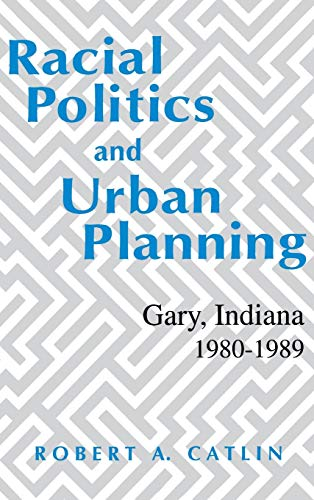 Racial Politics and Urban Planning: Gary, Indiana, 1980-1989 (Hardback): Robert A Catlin