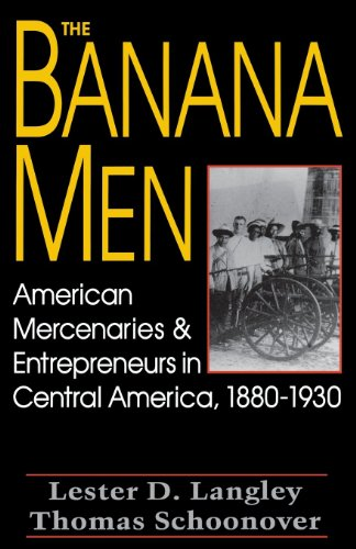 The Banana Men: American Mercenaries and Entrepreneurs in Central America, 1880-1930: Langley, ...