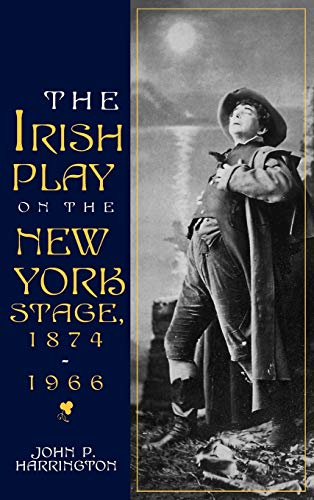 The Irish Play on the New York Stage, 1874-1966 (Irish Literature, History, and Culture): John P. ...