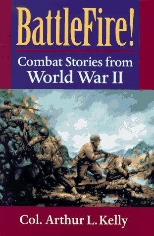 Battlefire!: Combat Stories from World War II: Kelly, Arthur L.