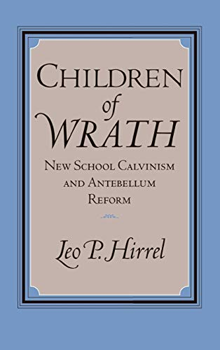 Children of Wrath: New School Calvinism and Antebellum Reform: Hirrel, Leo