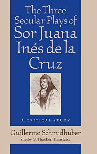 The Three Secular Plays of Sor Juana Inés de la Cruz: A Critical Study (Studies in Romance Langua...