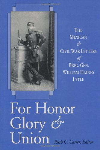 For Honor, Glory, and Union: The Mexican and Civil War Letters of Brig. Gen. William Haines Lytle: ...