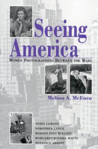 SEEING AMERICA: WOMEN PHOTOGRAPHERS BETWEEN THE WARS.: McEuen, Melissa A.