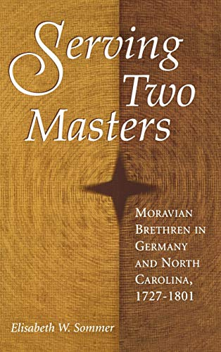 Serving Two Masters: Moravian Brethren in Germany and North Carolina, 1727-1801 (Hardback): ...