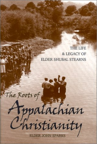 The Roots of Appalachian Christianity: The Life and Legacy of Elder Shubal Stearns (Religion in the...