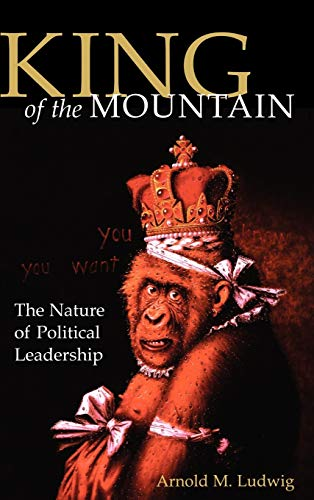 King of the Mountain: The Nature of Political Leadership (Hardback): Arnold M. Ludwig