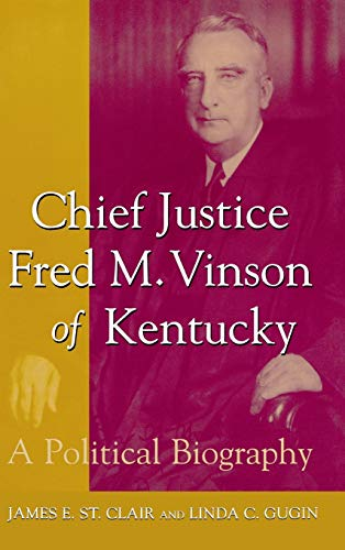 Chief Justice Fred M. Vinson of Kentucky: A Political Biography: James E. St. Clair