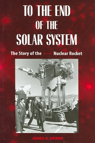 To the End of the Solar System: The Story of the Nuclear Rocket: Dewar, James A.