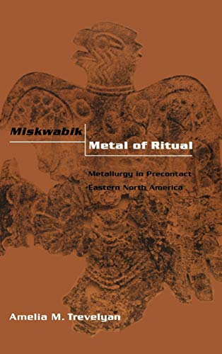 Miskwabik, Metal of Ritual: Metallurgy in Precontact Eastern North America (Hardback): Amelia M. ...