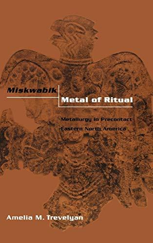 MISKWABIK, METAL OF RITUAL: METALLURGY IN PRECONTACT EASTERN NORTH AMERICA: Trevelyan, Amelia M.