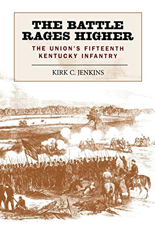 BATTLE RAGES HIGHER: THE UNION'S FIFTEENTH KENTUCKY INFANTRY: Jenkins, Kirk C.