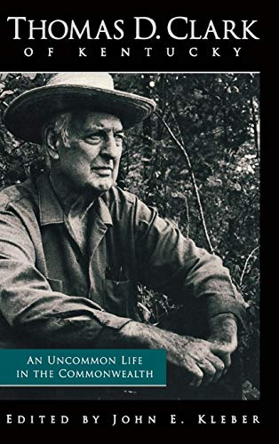 Thomas D. Clark of Kentucky: An Uncommon Life in the Commonwealth (AUTHOR SIGNED): Kleber, John E. ...