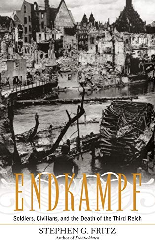 Endkampf: Soldiers, Civilians, and the Death of the Third Reich (Hardback): Stephen G. Fritz