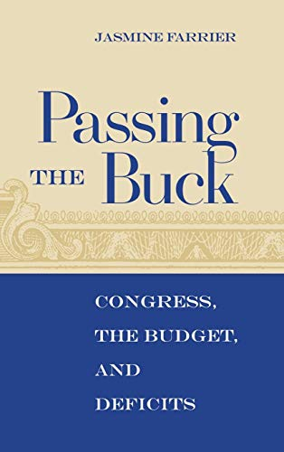 Passing the Buck: Congress, the Budget, and Deficits (Hardback): Jasmine Farrier