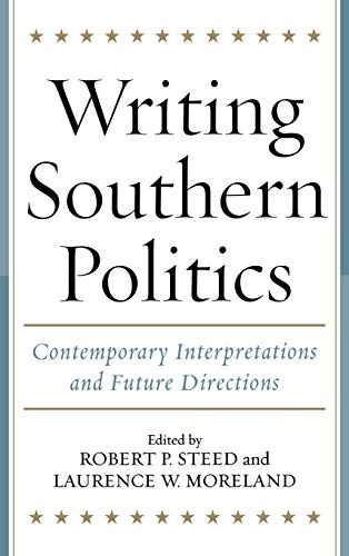 Writing Southern Politics: Contemporary Interpretations and Future Directions (Hardcover): Robert P...