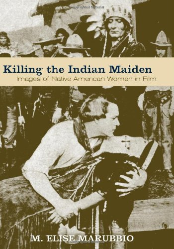 Killing the Indian Maiden: Images of Native American Women in Film: M. Elise Marubbio
