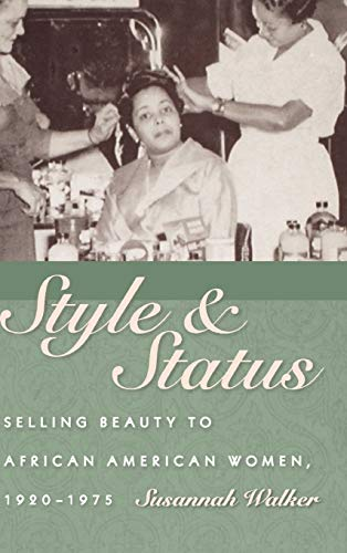 Style and Status: Selling Beauty to African American Women, 1920-1975: Walker, Susannah