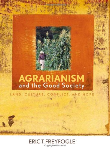 Agrarianism and the Good Society: Land, Culture, Conflict, and Hope (Hardcover): Eric T. Freyfogle