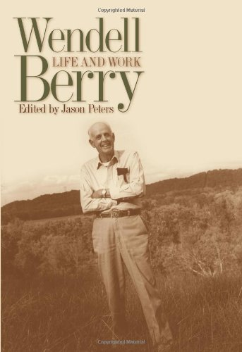 Wendell Berry: Life and Work (Culture of the Land: a Series in the New Agrarianism): WENDELL BERRY,...