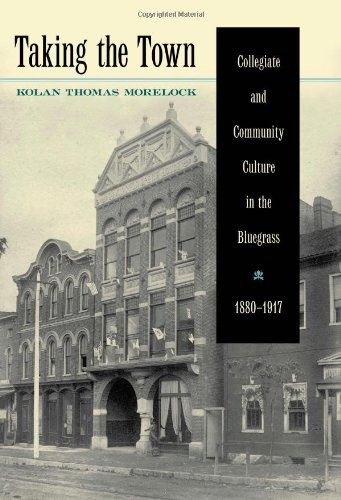 Taking the Town: Collegiate and Community Culture in the Bluegrass, 1880-1917 (Hardback): Kolan ...