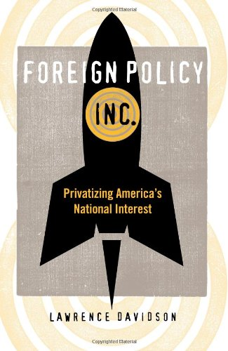 Foreign Policy, Inc.: Privatizing America's National Interest: Davidson Ph.D., Lawrence