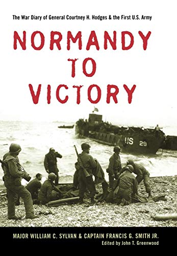 Normandy to Victory: The War Diary of General Courtney H. Hodges and the First U.S. Army: William C...
