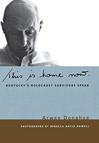 This Is Home Now: Kentuckys Holocaust Survivors Speak: Arwen Donahue