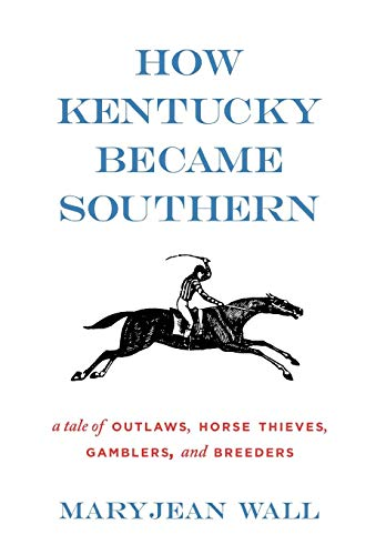 9780813126050: How Kentucky Became Southern: A Tale of Outlaws, Horse Thieves, Gamblers, and Breeders (Topics in Kentucky History)