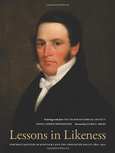 LESSONS IN LIKENESS: PORTRAIT PAINTERS IN KENTUCKY AND THE OHIO VALLEY, 1802-1920 (SIGNED): ...
