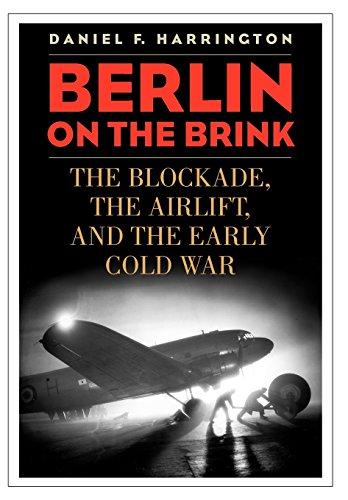 Berlin on the Brink: The Blockade, the Airlift, and the Early Cold War: Daniel F. Harrington