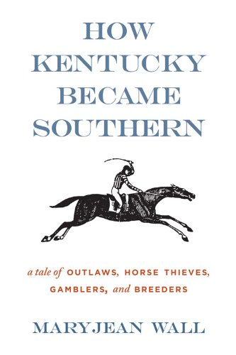 9780813136561: How Kentucky Became Southern: A Tale of Outlaws, Horse Thieves, Gamblers, and Breeders (Topics In Kentucky History)