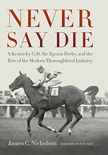 9780813141671: Never Say Die: A Kentucky Colt, the Epsom Derby, and the Rise of the Modern Thoroughbred Industry