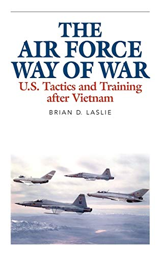 The Air Force Way of War: U.S. Tactics and Training After Vietnam (Hardback): Brian D. Laslie