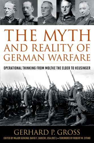 The Myth and Reality of German Warfare: Operational Thinking from Moltke the Elder to Heusinger (...