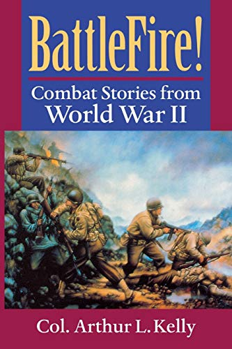 BattleFire! : Combat Stories from World War: Arthur L. Kelly