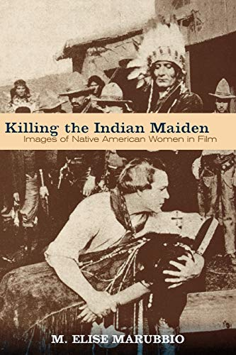 Killing the Indian Maiden: Images of Native American Women in Film (Choice Outstanding Academic ...